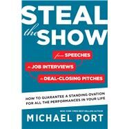 Steal the Show: From Speeches to Job Interviews to Deal-closing Pitches, How to Guarantee a Standing Ovation for All the Performances in Your Life by Port, Michael, 9780544555181