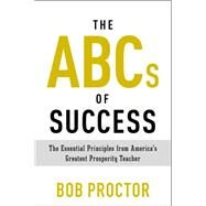 The Abcs of Success: The Essential Principles from America's Greatest Prosperity Teacher by Proctor, Bob, 9780399175183