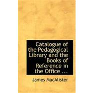 Catalogue of the Pedagogical Library and the Books of Reference in the Office by Macalister, James, 9780554745183