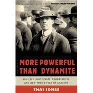 More Powerful Than Dynamite Radicals, Plutocrats, Progressives, and New York's Year of Anarchy by Jones, Thai, 9781620405185