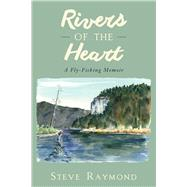 Rivers of the Heart: A Fly-fishing Memoir by Raymond, Steve, 9781632205186