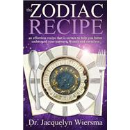 The Zodiac Recipe: An Effortless Recipe That Is Certain to Help You Better Understand Your Partners, Friends and Ourselves by Wiersma, Jacquelyn, Dr., 9781940265186