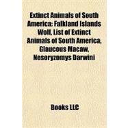 Extinct Animals of South Americ : Falkland Islands Wolf, List of Extinct Animals of South America, Glaucous Macaw, Nesoryzomys Darwini by , 9781157095187