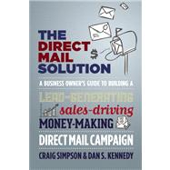 The Direct Mail Solution A Business Owner's Guide to Building a Lead-Generating, Sales-Driving, Money-Making Direct-Mail Campaign by Simpson, Craig ; Kennedy, Dan S., 9781599185187