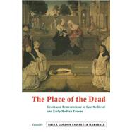 The Place of the Dead: Death and Remembrance in Late Medieval and Early Modern Europe by Edited by Bruce Gordon , Peter Marshall, 9780521645188