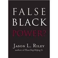 False Black Power? by Riley, Jason L.; McWhorter, John (CON); Loury, Glenn C. (CON), 9781599475189