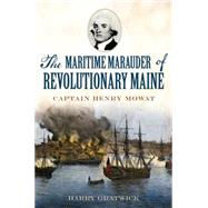 The Maritime Marauder of Revolutionary Maine: Captain Henry Mowat by Gratwick, Harry, 9781626195189