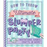 How to Throw the Ultimate Slumber Party Invitations, Games, Crafts, and More! by McGillian, Jamie Kyle, 9781454925194