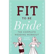Fit to Be Bride The Complete Wedding Workout by Marcus, Bonne, 9781454915195