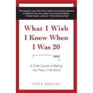 What I Wish I Knew When I Was 20 : A Crash Course on Making Your Place in the World by Seelig, Tina, 9780061735196