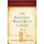 The Believer's Walk with Christ A John MacArthur Study Series by MacArthur, John F.; Busentiz, Nathan, 9780802415196