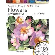 Ready to Paint in 30 Minutes: Flowers in Watercolour by Mortimer, Ann, 9781782215196
