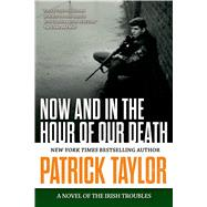 Now and in the Hour of Our Death A Novel of the Irish Troubles by Taylor, Patrick, 9780765335197