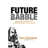 Future Babble: Why Expert Predictions Fail - And Why We Believe Them Anyway by Gardner, Dan, 9780771035197