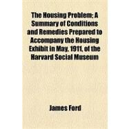 The Housing Problem: A Summary of Conditions and Remedies Prepared to Accompany the Housing Exhibit in May, 1911, of the Harvard Social Museum by Ford, James; Coke, Thomas William, 9781154465198