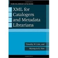 Xml for Catalogers and Metadata Librarians by Cole, Timothy W.; Han, Myung-Ja K., 9781598845198