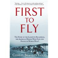 First to Fly The Story of the Lafayette Escadrille, the American Heroes Who Flew For France in World War I by Flood, Charles Bracelen, 9780802125200