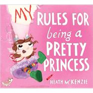 My Rules for Being a Pretty Princess by Mckenzie, Heath, 9781492615200