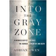 Into the Gray Zone: A Neuroscientist Explores the Border Between Life and Death by Owen, Adrian, 9781501135200
