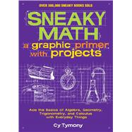 Sneaky Math: A Graphic Primer with Projects Ace the Basics of Algebra, Geometry, Trigonometry, and Calculus with Everyday Things by Tymony, Cy, 9781449445201