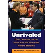 Unrivaled: Uconn, Tennessee, and the Twelve Years That Transcended Women's Basketball by Goldberg, Jeff; Lobo, Rebecca; Auriemma, Alysa (AFT), 9780803255203