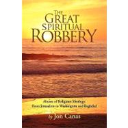 The Great Spiritual Robbery: Abuses of Religious Ideology, from Jerusalem to Washington and Baghdad by Canas, Jon, 9781425725204