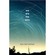 We Are the Ants by Hutchinson, Shaun David, 9781481475204