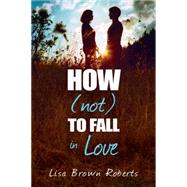 How (Not) to Fall in Love by Roberts, Lisa Brown, 9781622665204