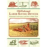 Old-fashioned Labor-saving Devices: Homemade Contrivances and How to Make Them by Skyhorse Publishing, 9781629145204