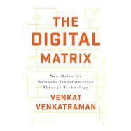 The Digital Matrix New Rules for Business Transformation Through Technology by Venkatraman, Venkat, 9781928055204