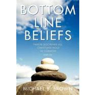 Bottom Line Beliefs : Twelve Doctrines All Christians Hold in Common (Sort Of) by Brown, Michael B., 9781573125208
