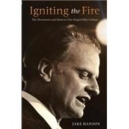 Igniting the Fire: The Movements and Mentors Who Shaped Billy Graham by Hanson, Jake, 9781594155208