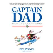 Captain Dad : The Manly Art of Stay-At-Home Parenting by Byrnes, Pat, 9780762785209