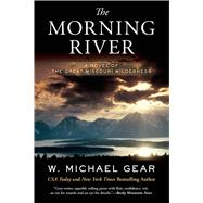 The Morning River A Novel of the Great Missouri Wilderness by Gear, W. Michael, 9780765375209