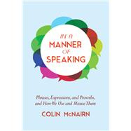 In a Manner of Speaking: Phrases, Expressions, and Proverbs and How We Use and Misuse Them by Mcnairn, Colin, 9781632205209