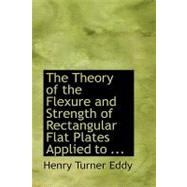 The Theory of the Flexure and Strength of Rectangular Flat Plates Applied to Reinforced Concrete Floor Slabs by Eddy, Henry Turner, 9780554735214