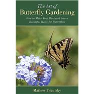 The Art of Butterfly Gardening: Turn Your Garden, Window Box or Backyard into a Beautiful Home for Butterflies by Tekulsky, Mathew, 9781632205216