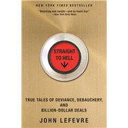 Straight to Hell True Tales of Deviance, Debauchery, and Billion-Dollar Deals by LeFevre, John, 9780802125217