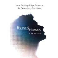 Beyond Human How Cutting-Edge Science Is Extending Our Lives by Herold, Eve, 9780312375218