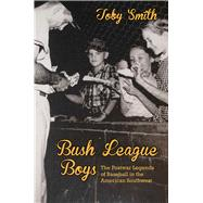 Bush League Boys: The Postwar Legends of Baseball in the American Southwest by Smith, Toby, 9780826355218