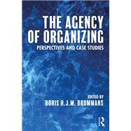 The Agency of Organizing: Perspectives and Case Studies by Brummans; Boris H. J. M., 9781138655218