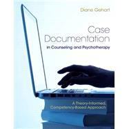 Case Documentation in Counseling and Psychotherapy A Theory-Informed, Competency-Based Approach by Gehart, Diane R., 9781305405219