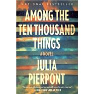 Among the Ten Thousand Things by Pierpont, Julia, 9780812995220