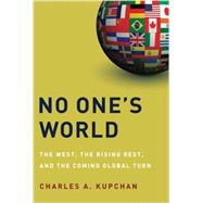 No One's World The West, the Rising Rest, and the Coming Global Turn by Kupchan, Charles A., 9780199325221