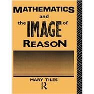 Mathematics and the Image of Reason by Tiles,Mary, 9780415755221