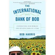 The International Bank of Bob Connecting Our Worlds One $25 Kiva Loan at a Time by Harris, Bob, 9781620405222