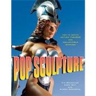 Pop Sculpture : How to Create Action Figures and Collectible Statues by Levin, Kim, 9780823095223