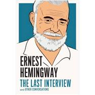 Ernest Hemingway: The Last Interview by Hemingway, Ernest, 9781612195223