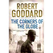 The Corners of the Globe A James Maxted Thriller by Goddard, Robert, 9780802125224