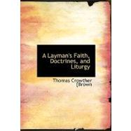 A Layman's Faith, Doctrines, and Liturgy by [Brown, Thomas Crowther, 9780554625225
